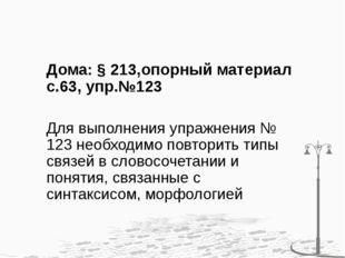 Дома: § 213,опорный материал с.63, упр.№123 Для выполнения упражнения № 123