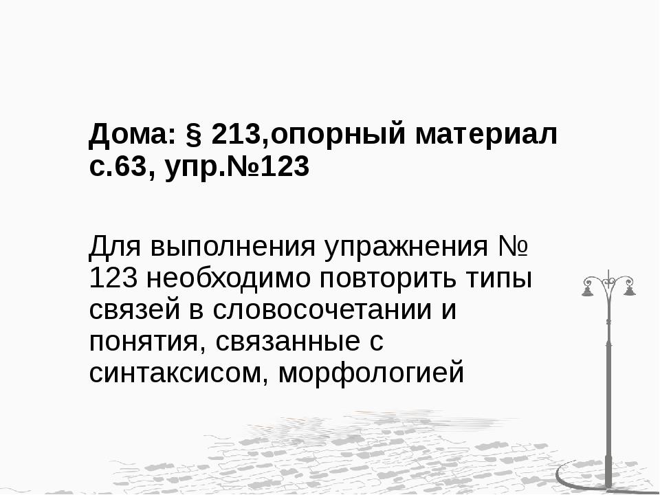 Дома: § 213,опорный материал с.63, упр.№123 Для выполнения упражнения № 123...