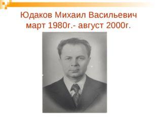 Юдаков Михаил Васильевич март 1980г.- август 2000г.