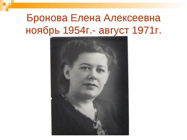 Бронова Елена Алексеевна ноябрь 1954г.- август 1971г.
