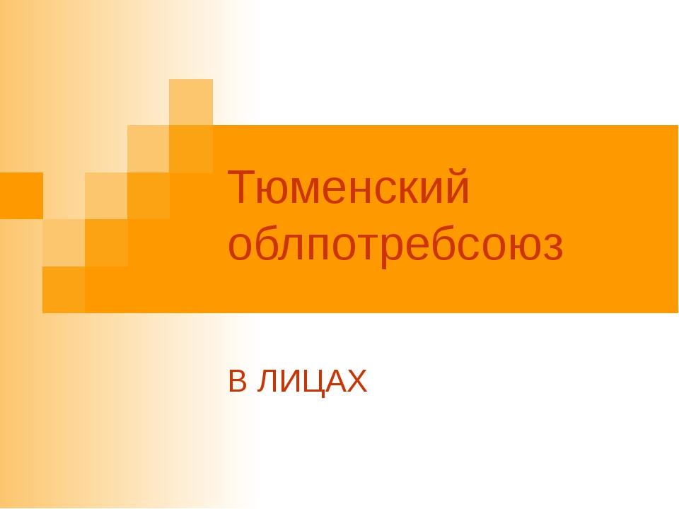 Тюменский облпотребсоюз В ЛИЦАХ