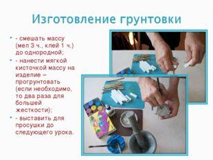 - смешать массу (мел 3 ч., клей 1 ч.) до однородной; - нанести мягкой кисточк