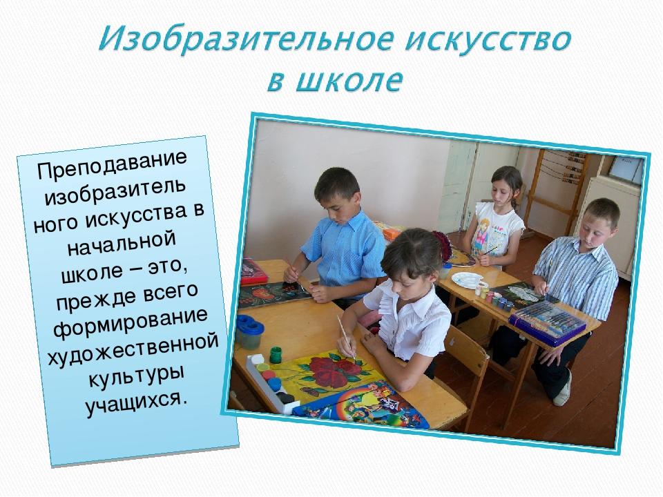 Преподавание изобразитель ного искусства в начальной школе – это, прежде всег...