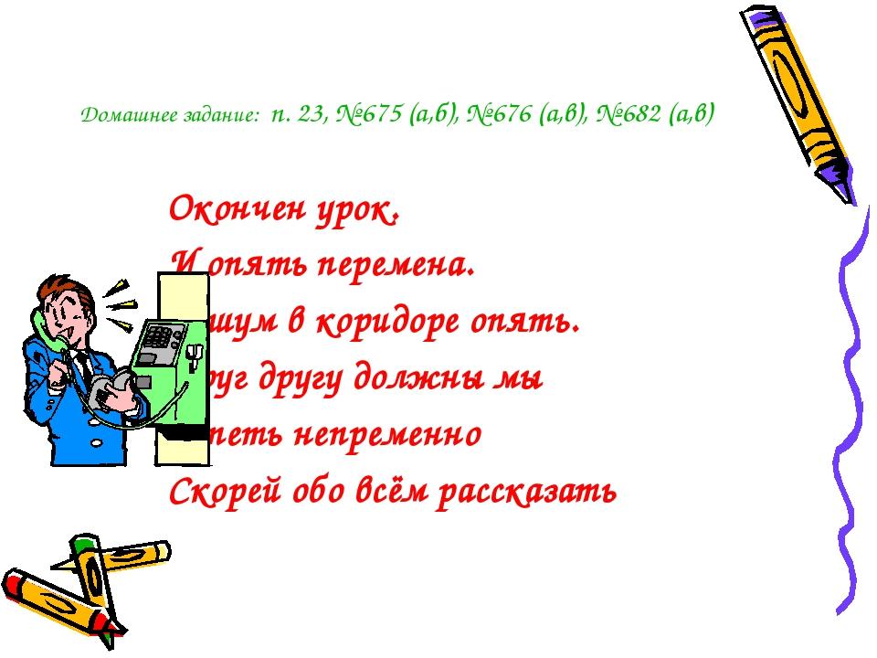 Домашнее задание: п. 23, № 675 (а,б), № 676 (а,в), № 682 (а,в) Окончен урок....