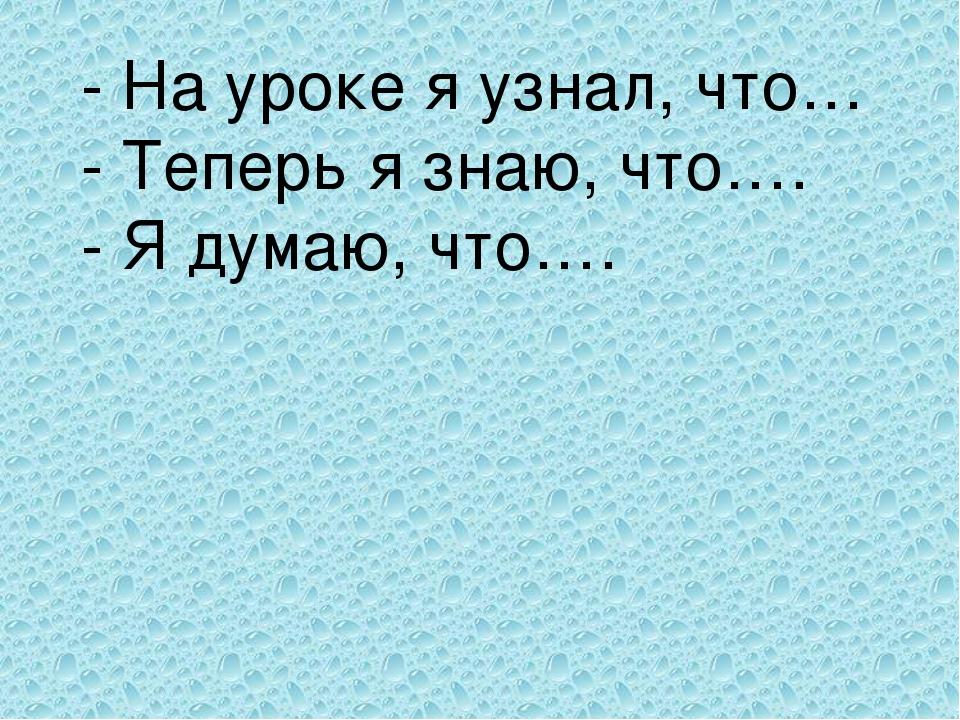 - На уроке я узнал, что… - Теперь я знаю, что…. - Я думаю, что….