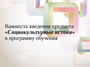 Важность введения предмета «Социокультурные истоки» в программу обучения