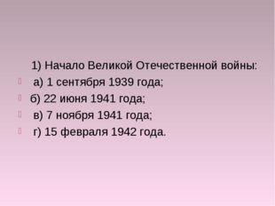 1) Начало Великой Отечественной войны: а) 1 сентября 1939 года; б) 22 июня 1
