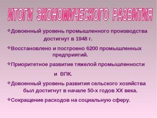 Довоенный уровень промышленного производства достигнут в 1948 г. Восстановлен