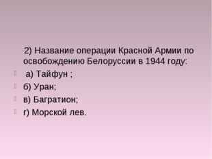 2) Название операции Красной Армии по освобождению Белоруссии в 1944 году: а