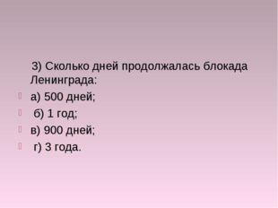 3) Сколько дней продолжалась блокада Ленинграда: а) 500 дней; б) 1 год; в) 9