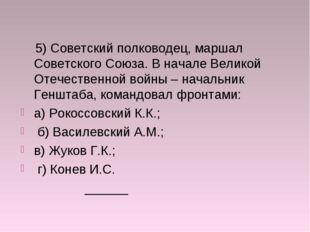 5) Советский полководец, маршал Советского Союза. В начале Великой Отечестве