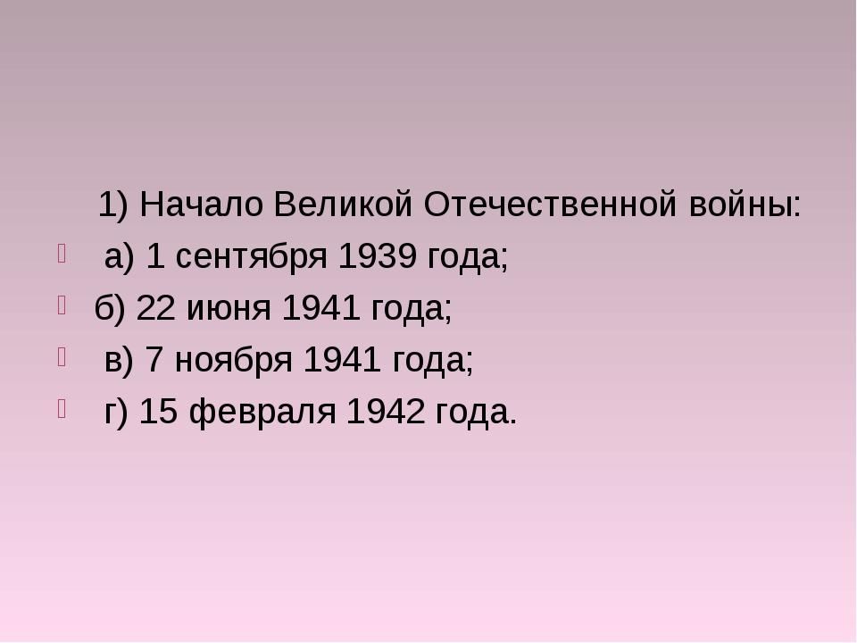 1) Начало Великой Отечественной войны: а) 1 сентября 1939 года; б) 22 июня 1...