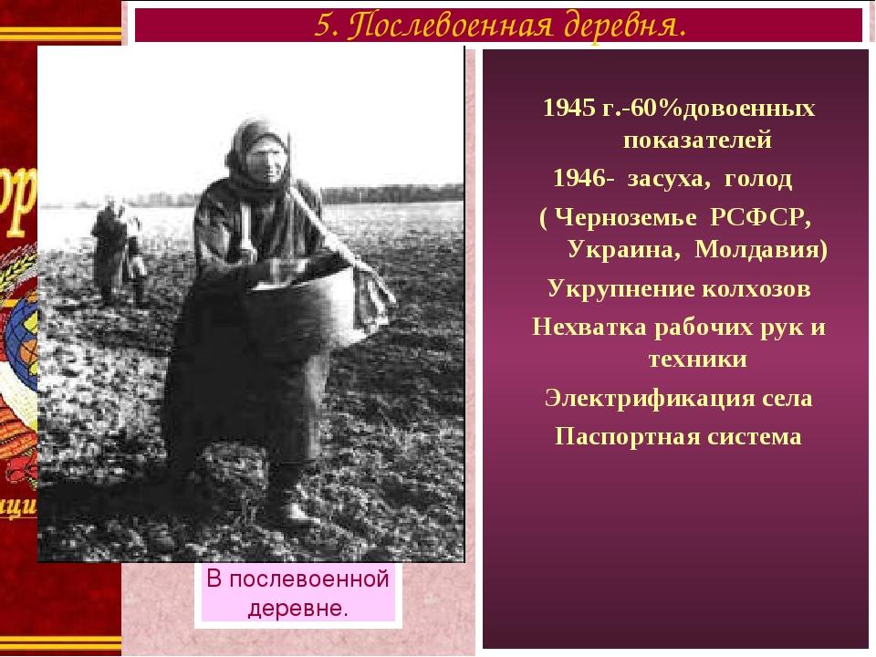 1945 г.-60%довоенных показателей 1946- засуха, голод ( Черноземье РСФСР, Укр...