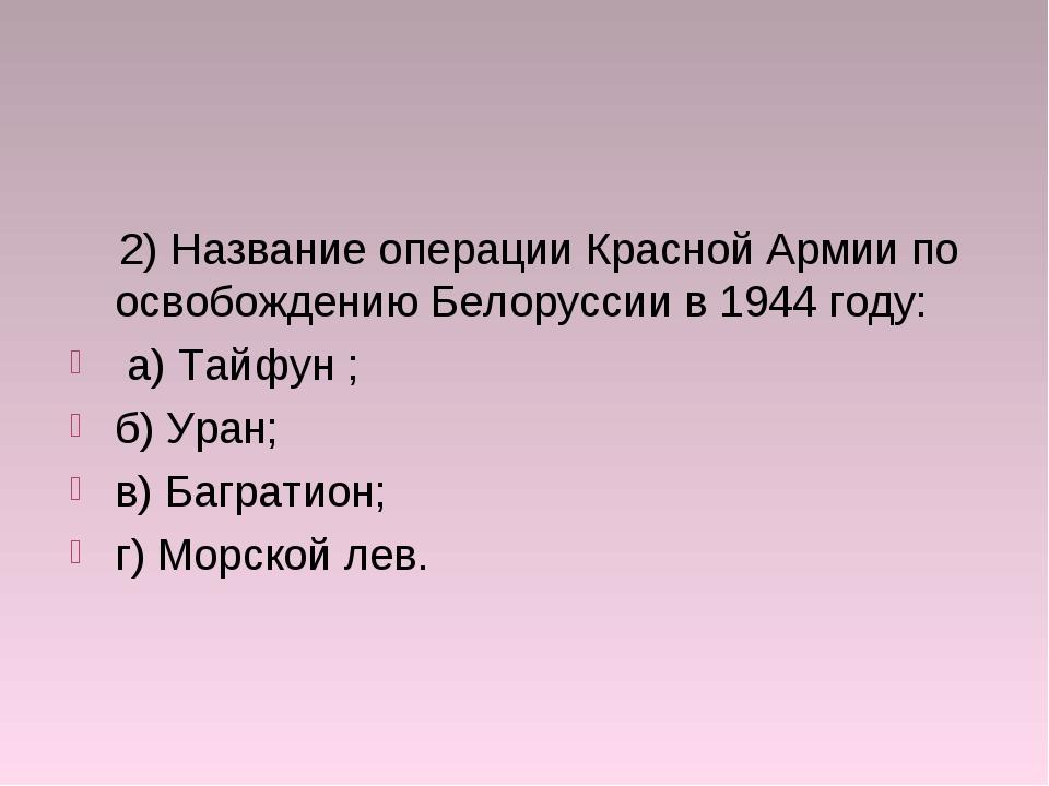 2) Название операции Красной Армии по освобождению Белоруссии в 1944 году: а...