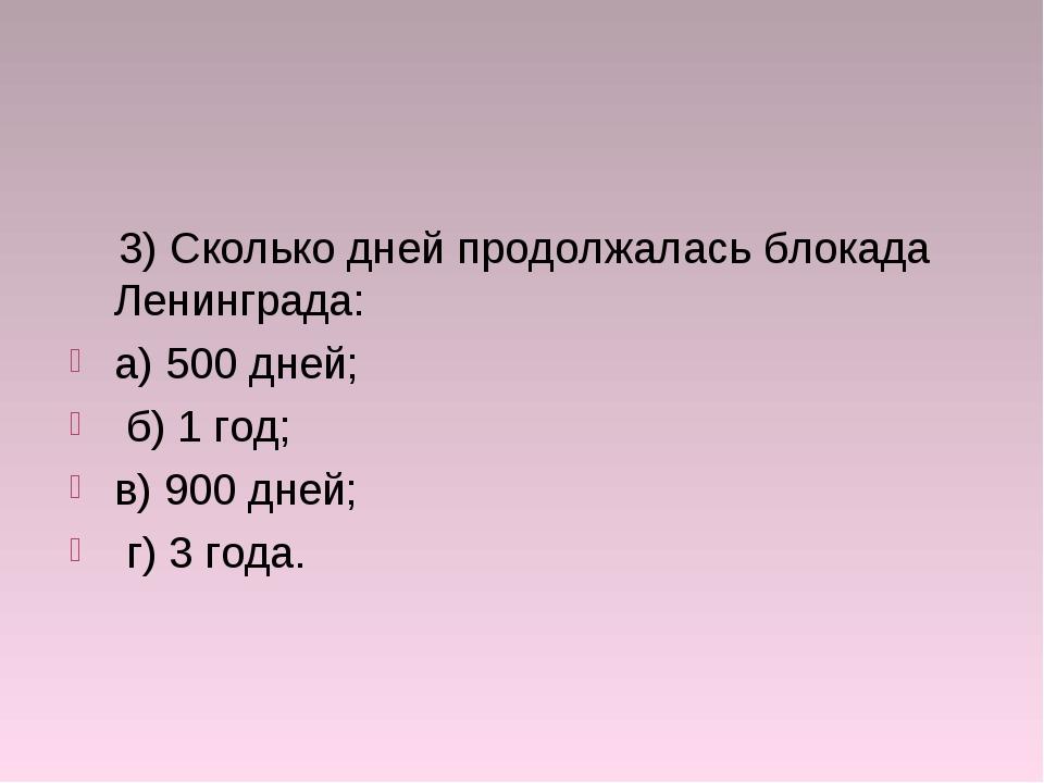 3) Сколько дней продолжалась блокада Ленинграда: а) 500 дней; б) 1 год; в) 9...