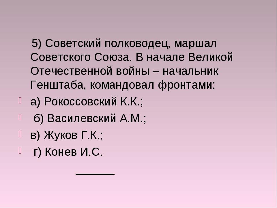 5) Советский полководец, маршал Советского Союза. В начале Великой Отечестве...