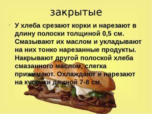 закрытые У хлеба срезают корки и нарезают в длину полоски толщиной 0,5 см. См