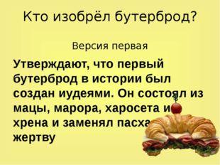 Кто изобрёл бутерброд? Версия первая Утверждают, что первый бутерброд в истор
