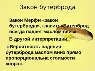 Закон бутерброда Закон Мерфи «закон бутерброда», гласит: «Бутерброд всегда па