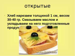 открытые Хлеб нарезаем толщиной 1 см, весом 30-40 гр. Смазываем маслом и укла