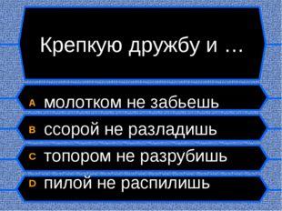 Крепкую дружбу и … A молотком не забьешь B ссорой не разладишь C топором не р