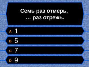 Семь раз отмерь, … раз отрежь. A 1 B 5 C 7 D 9