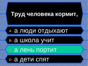 Труд человека кормит, A а люди отдыхают B а школа учит C а лень портит D а де