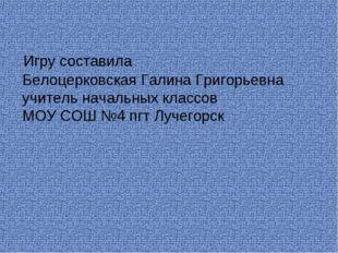 Игру составила Белоцерковская Галина Григорьевна учитель начальных классов М