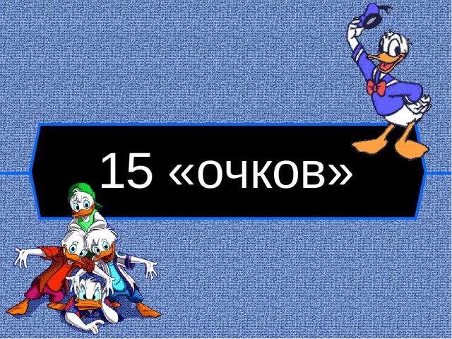 15 «очков»