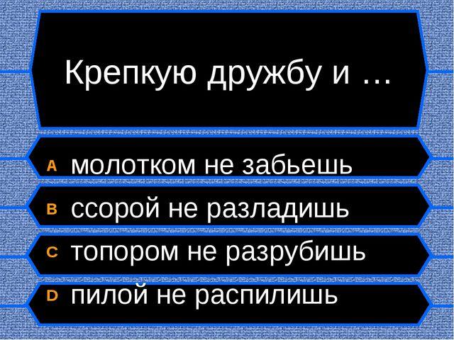 Крепкую дружбу и … A молотком не забьешь B ссорой не разладишь C топором не р...