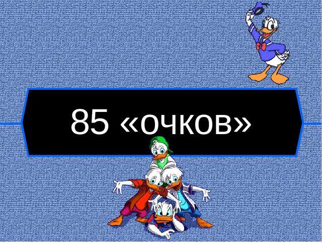 85 «очков»