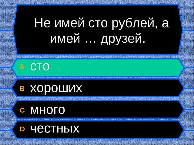 Не имей сто рублей, а имей … друзей. A сто B хороших C много D честных