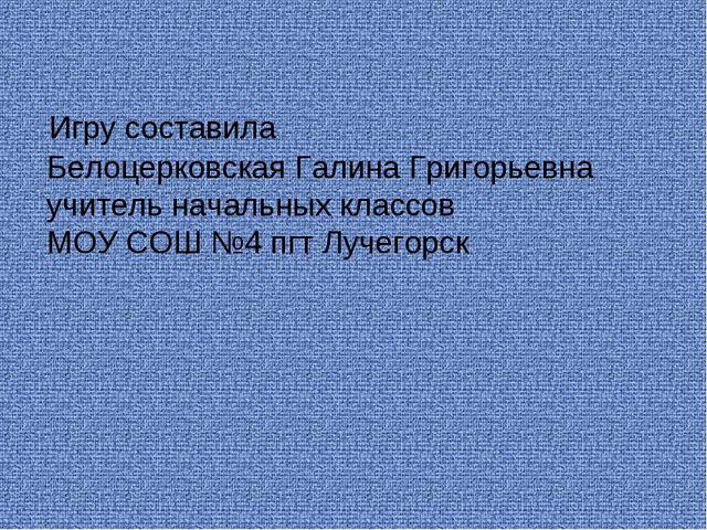 Игру составила Белоцерковская Галина Григорьевна учитель начальных классов М...