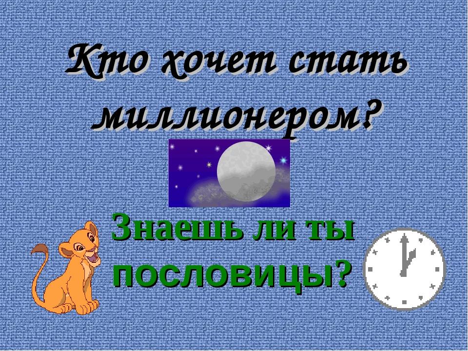 Кто хочет стать миллионером? Знаешь ли ты пословицы?