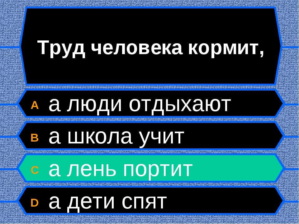 Труд человека кормит, A а люди отдыхают B а школа учит C а лень портит D а де...