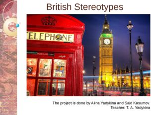 British Stereotypes The project is done by Alina Yadykina and Said Kasumov. T