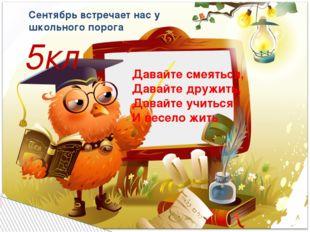 Давайте смеяться, Давайте дружить, Давайте учиться И весело жить Сентябрь вст