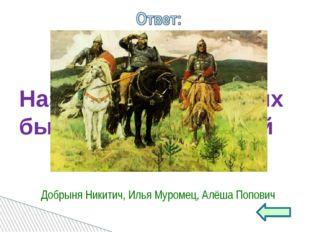 Назовите трёх русских былинных богатырей Добрыня Никитич, Илья Муромец, Алёша