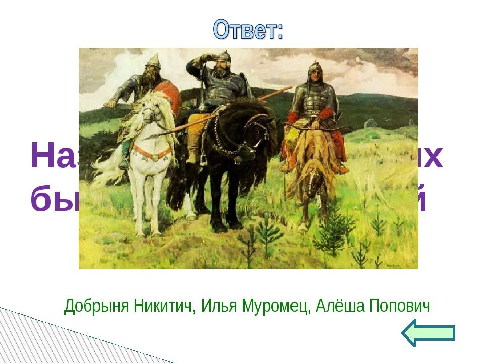 Назовите трёх русских былинных богатырей Добрыня Никитич, Илья Муромец, Алёша...