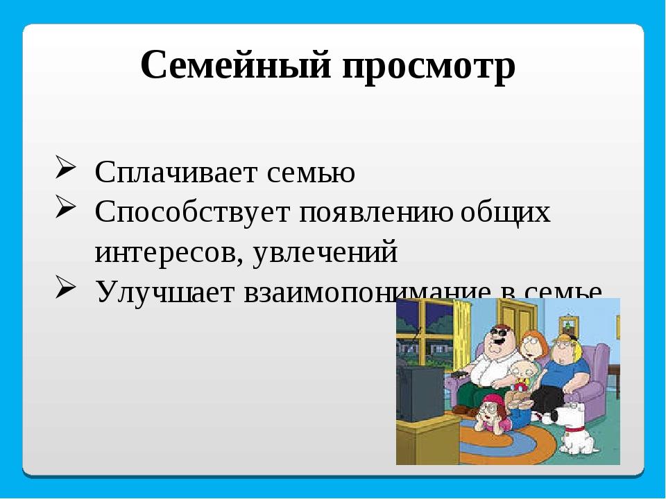 Семейный просмотр Сплачивает семью Способствует появлению общих интересов, ув...