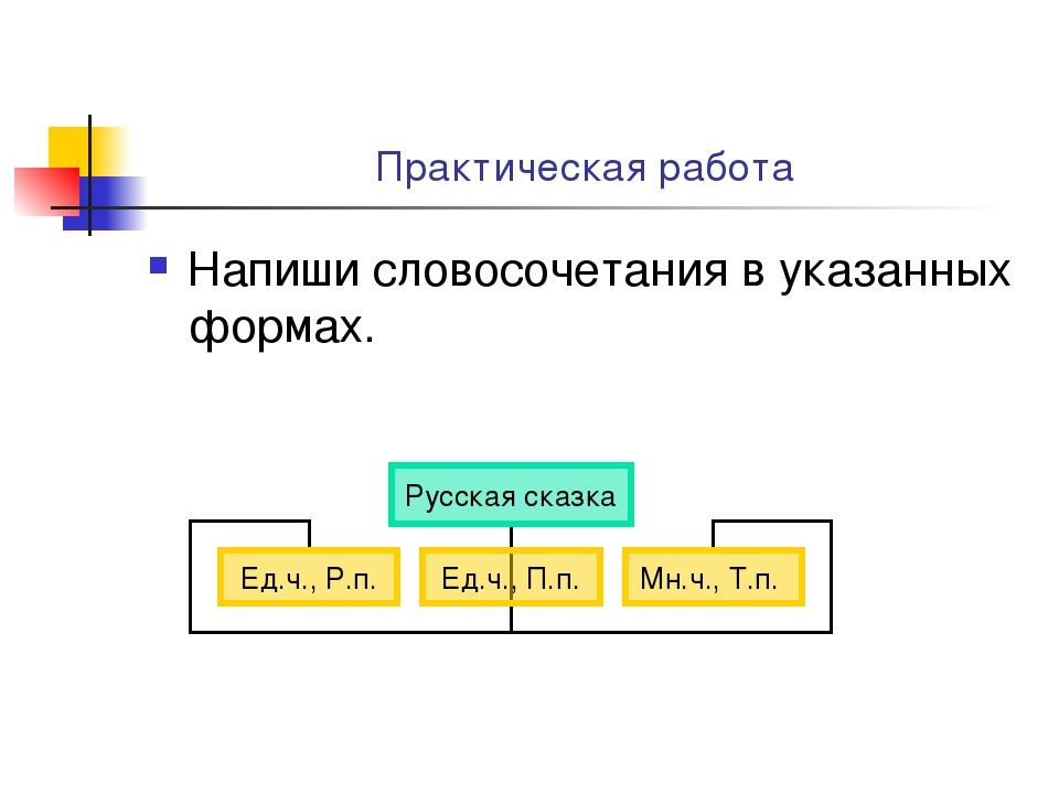 Практическая работа Напиши словосочетания в указанных формах.