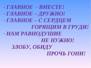 ГЛАВНОЕ - ВМЕСТЕ! ГЛАВНОЕ – ДРУЖНО! ГЛАВНОЕ – С СЕРДЦЕМ ГОРЯЩИМ В ГРУДИ! НАМ