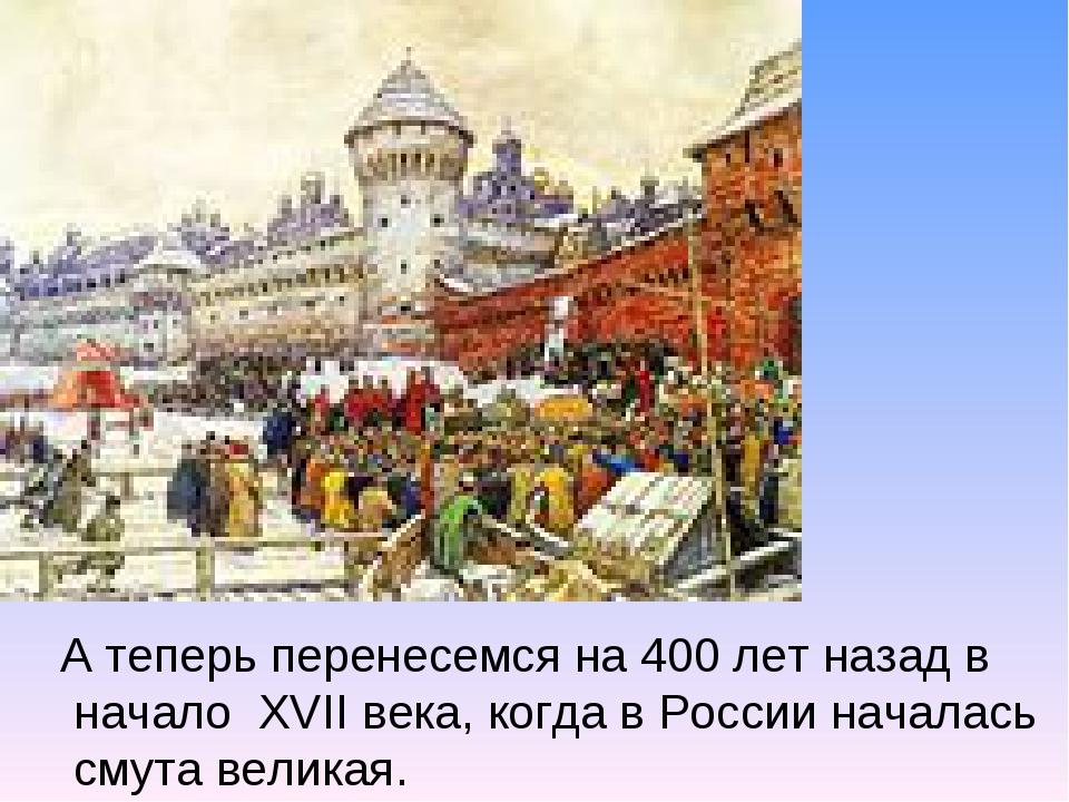 А теперь перенесемся на 400 лет назад в начало XVII века, когда в России нача...