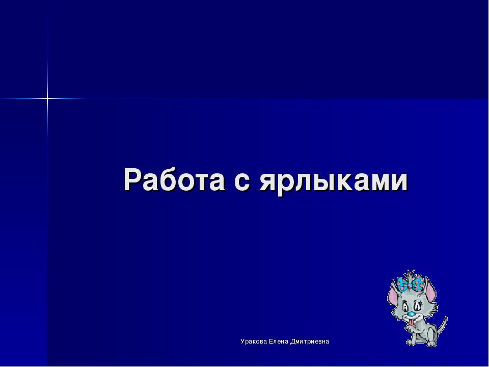 Работа с ярлыками Уракова Елена Дмитриевна