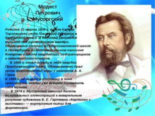 Модест Петрович Мусоргский Родился 21 марта 1839 г. в селе Кареве Торопецкого