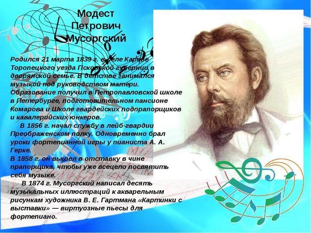Модест Петрович Мусоргский Родился 21 марта 1839 г. в селе Кареве Торопецкого...