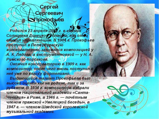 Сергей Сергеевич Прокофьев Родился 23 апреля 1891 г. в имении Солнцевка Донец...