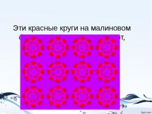 Эти красные круги на малиновом фоне интенсивно пульсируют, напоминая минив