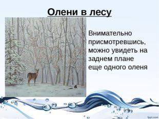Олени в лесу Внимательно присмотревшись, можно увидеть на заднем плане еще од
