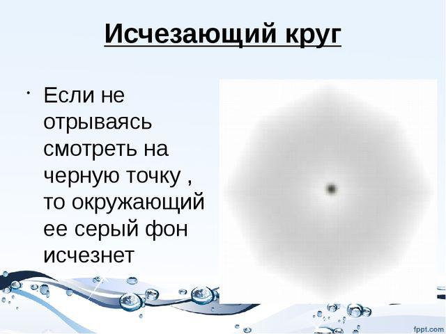 Исчезающий круг Если не отрываясь смотреть на черную точку , то окружающий ее...